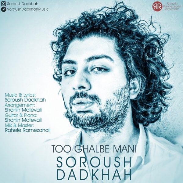 Soroush Dadkhah - Too Ghalbe Mani