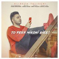 Alireza Talischi – To Fekr Mikoni Kiee